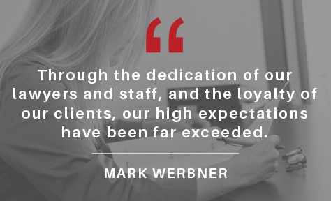 Through the dedication of our lawyers and staff, and the loyalty of our clients, our high expectations for the firm have been far exceeded.